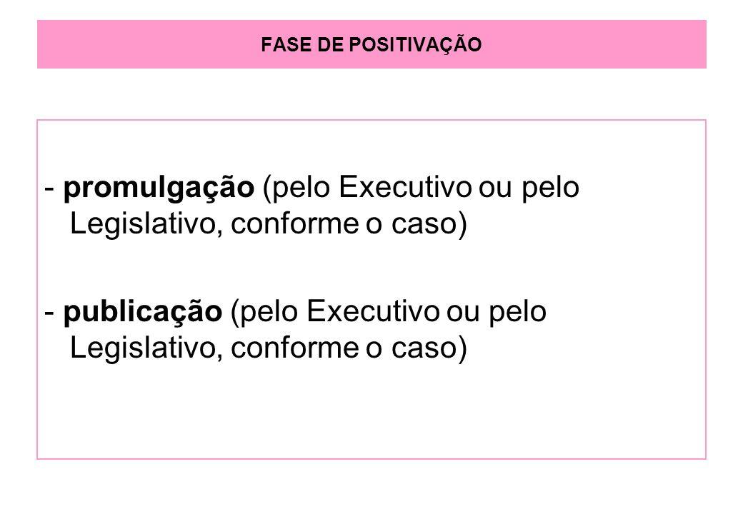 FASE DE POSITIVAÇÃO - promulgação (pelo Executivo ou pelo Legislativo, conforme o caso) - publicação (pelo Executivo ou pelo Legislativo, conforme o caso)
