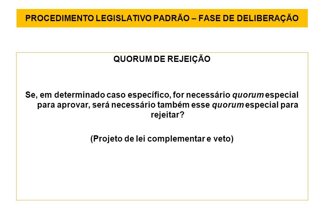 PROCEDIMENTO LEGISLATIVO PADRÃO – FASE DE DELIBERAÇÃO QUORUM DE REJEIÇÃO Se, em determinado caso específico, for necessário quorum especial para aprovar, será necessário também esse quorum especial para rejeitar.