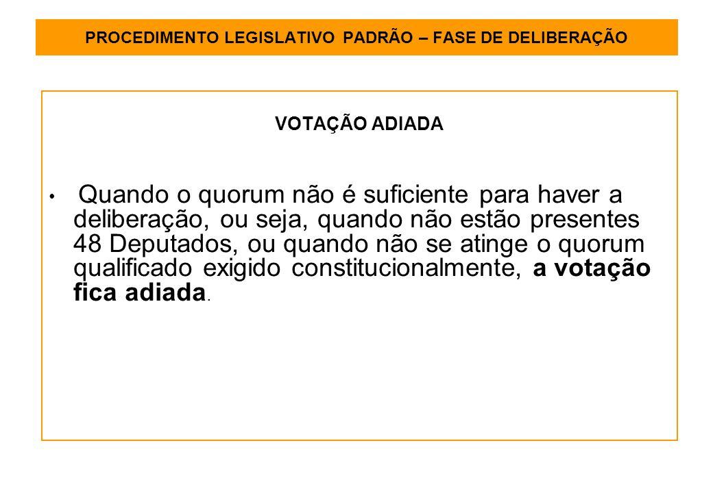 PROCEDIMENTO LEGISLATIVO PADRÃO – FASE DE DELIBERAÇÃO VOTAÇÃO ADIADA Quando o quorum não é suficiente para haver a deliberação, ou seja, quando não estão presentes 48 Deputados, ou quando não se atinge o quorum qualificado exigido constitucionalmente, a votação fica adiada.