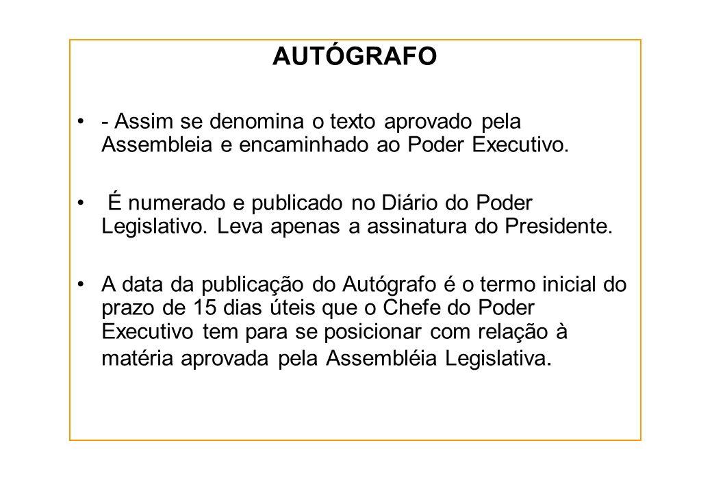 AUTÓGRAFO - Assim se denomina o texto aprovado pela Assembleia e encaminhado ao Poder Executivo.