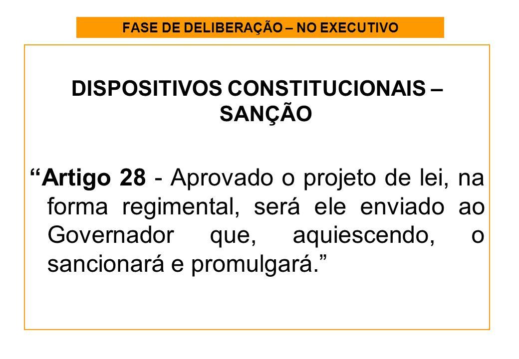 FASE DE DELIBERAÇÃO – NO EXECUTIVO DISPOSITIVOS CONSTITUCIONAIS – SANÇÃO Artigo 28 - Aprovado o projeto de lei, na forma regimental, será ele enviado ao Governador que, aquiescendo, o sancionará e promulgará.