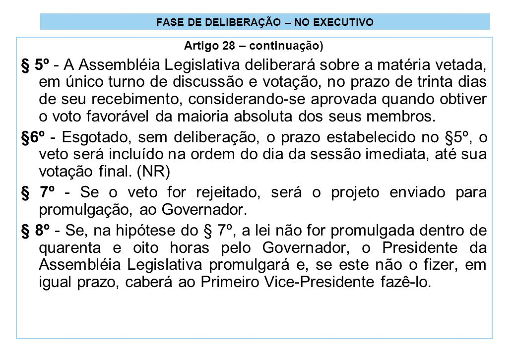 FASE DE DELIBERAÇÃO – NO EXECUTIVO Artigo 28 – continuação) § 5º - A Assembléia Legislativa deliberará sobre a matéria vetada, em único turno de discussão e votação, no prazo de trinta dias de seu recebimento, considerando-se aprovada quando obtiver o voto favorável da maioria absoluta dos seus membros.