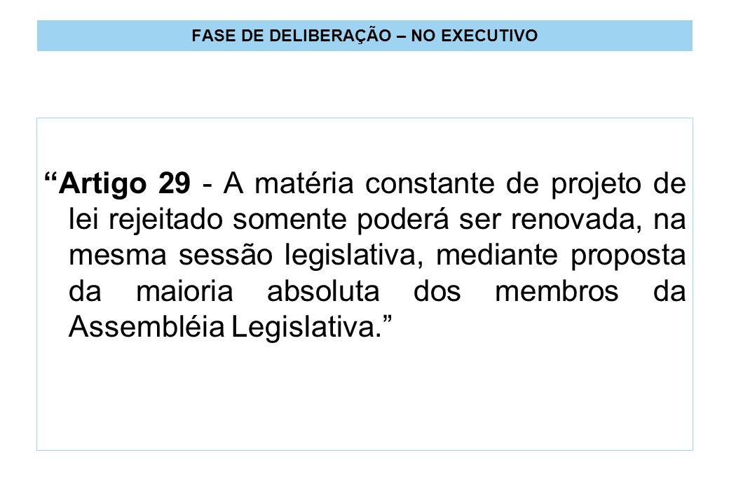 FASE DE DELIBERAÇÃO – NO EXECUTIVO Artigo 29 - A matéria constante de projeto de lei rejeitado somente poderá ser renovada, na mesma sessão legislativa, mediante proposta da maioria absoluta dos membros da Assembléia Legislativa.