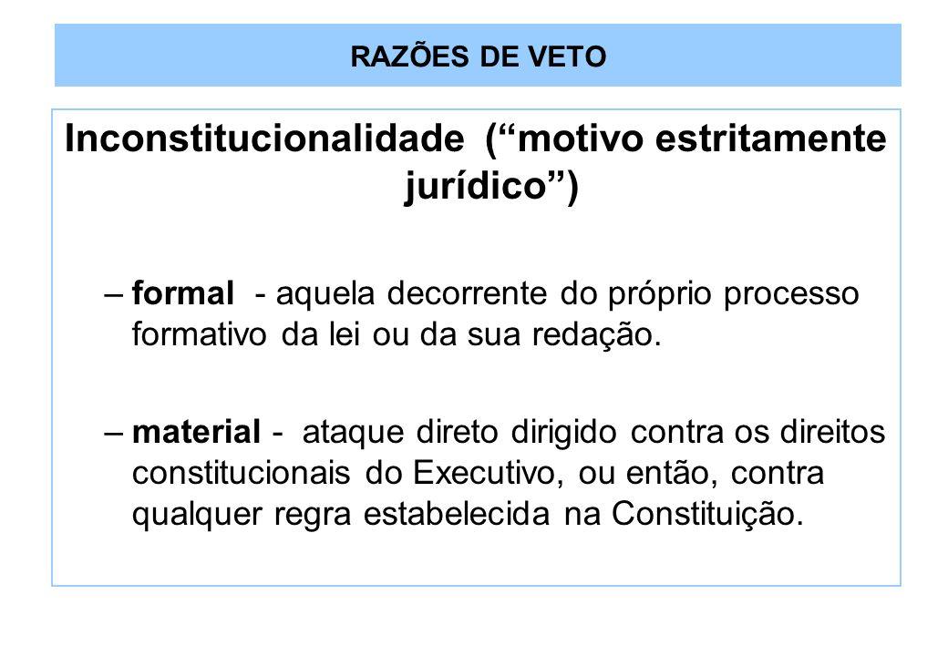 RAZÕES DE VETO Inconstitucionalidade (motivo estritamente jurídico) –formal - aquela decorrente do próprio processo formativo da lei ou da sua redação.