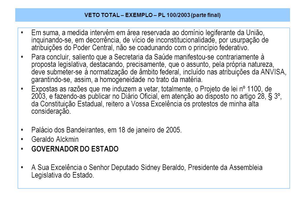 VETO TOTAL – EXEMPLO – PL 100/2003 (parte final) Em suma, a medida intervém em área reservada ao domínio legiferante da União, inquinando-se, em decorrência, de vício de inconstitucionalidade, por usurpação de atribuições do Poder Central, não se coadunando com o princípio federativo.