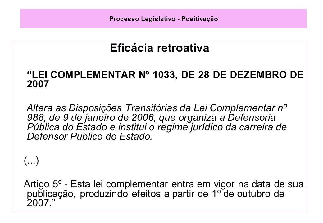 Processo Legislativo - Positivação Eficácia retroativa LEI COMPLEMENTAR Nº 1033, DE 28 DE DEZEMBRO DE 2007 Altera as Disposições Transitórias da Lei Complementar nº 988, de 9 de janeiro de 2006, que organiza a Defensoria Pública do Estado e institui o regime jurídico da carreira de Defensor Público do Estado.