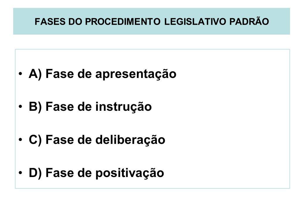 FASES DO PROCEDIMENTO LEGISLATIVO PADRÃO A) Fase de apresentação B) Fase de instrução C) Fase de deliberação D) Fase de positivação