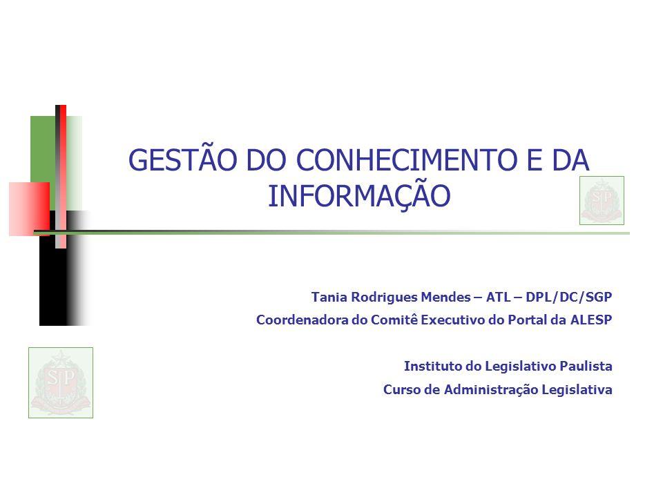 GESTÃO DO CONHECIMENTO E DA INFORMAÇÃO Tania Rodrigues Mendes – ATL – DPL/DC/SGP Coordenadora do Comitê Executivo do Portal da ALESP Instituto do Legislativo Paulista Curso de Administração Legislativa