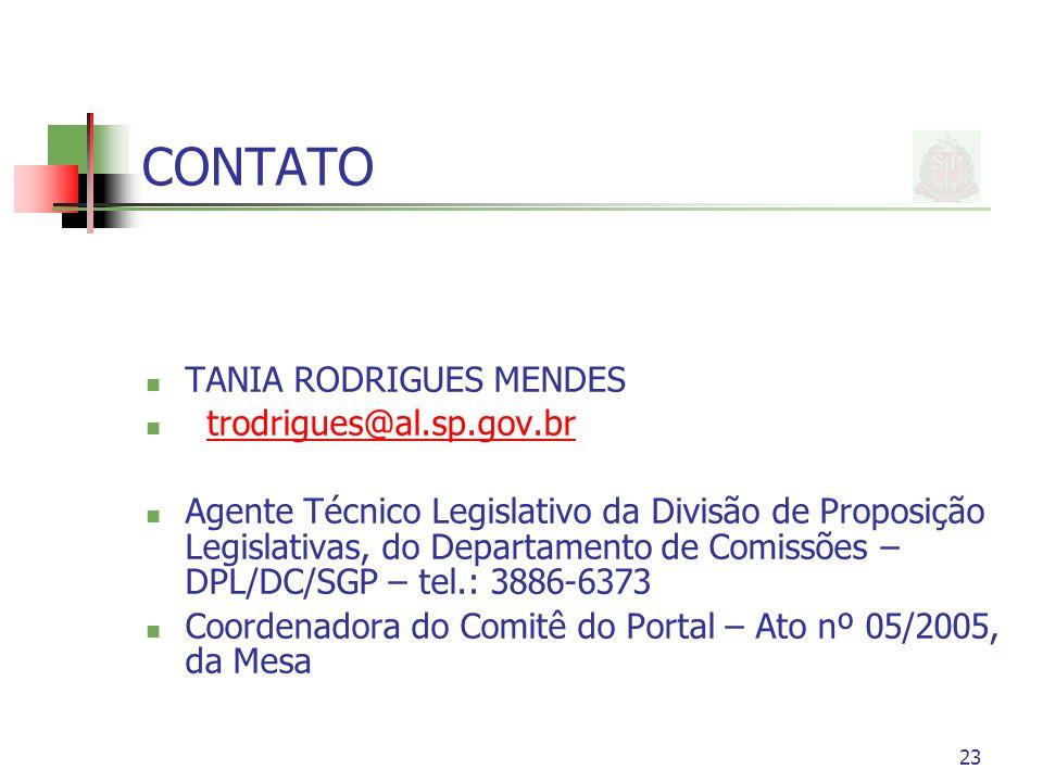 23 CONTATO TANIA RODRIGUES MENDES trodrigues@al.sp.gov.br Agente Técnico Legislativo da Divisão de Proposição Legislativas, do Departamento de Comissões – DPL/DC/SGP – tel.: 3886-6373 Coordenadora do Comitê do Portal – Ato nº 05/2005, da Mesa