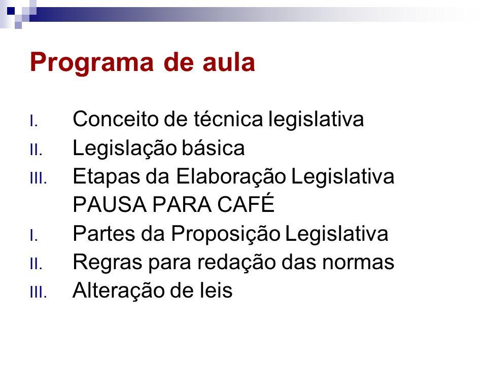 Programa de aula I. Conceito de técnica legislativa II. Legislação básica III. Etapas da Elaboração Legislativa PAUSA PARA CAFÉ I. Partes da Proposiçã