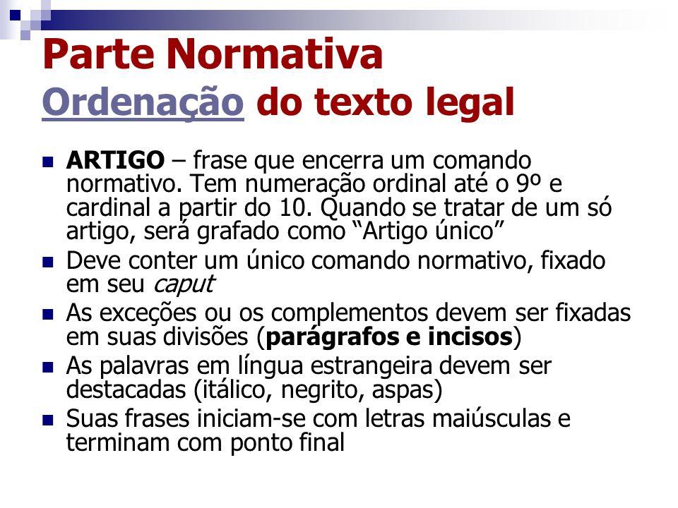 Parte Normativa Ordenação do texto legal Ordenação ARTIGO – frase que encerra um comando normativo. Tem numeração ordinal até o 9º e cardinal a partir