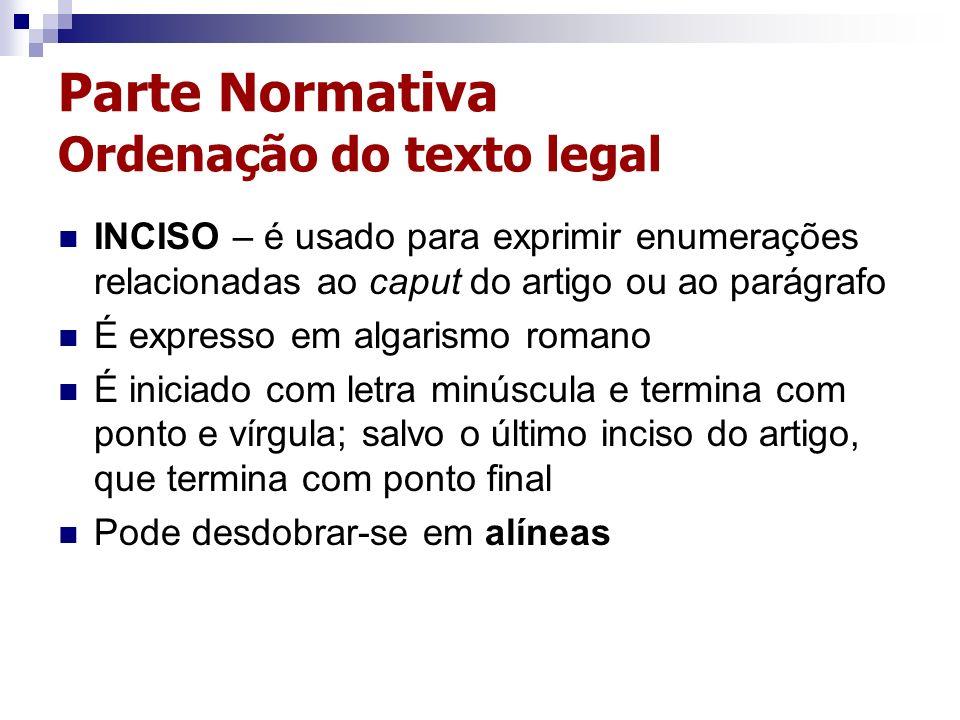 Parte Normativa Ordenação do texto legal INCISO – é usado para exprimir enumerações relacionadas ao caput do artigo ou ao parágrafo É expresso em alga