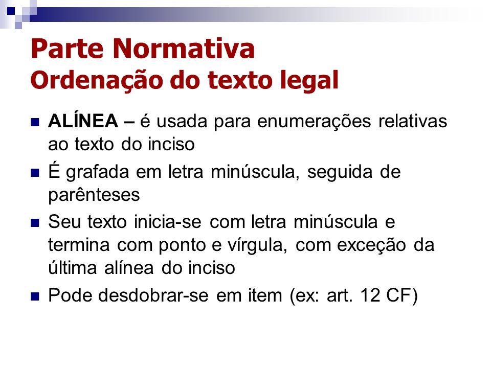 Parte Normativa Ordenação do texto legal ALÍNEA – é usada para enumerações relativas ao texto do inciso É grafada em letra minúscula, seguida de parên