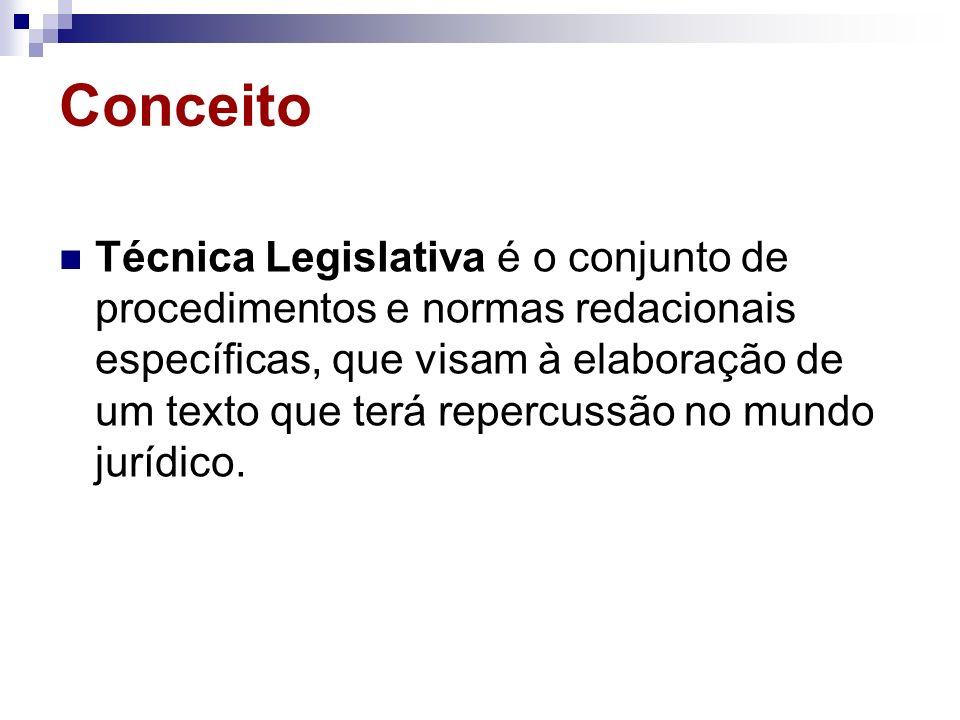 Conceito Técnica Legislativa é o conjunto de procedimentos e normas redacionais específicas, que visam à elaboração de um texto que terá repercussão n