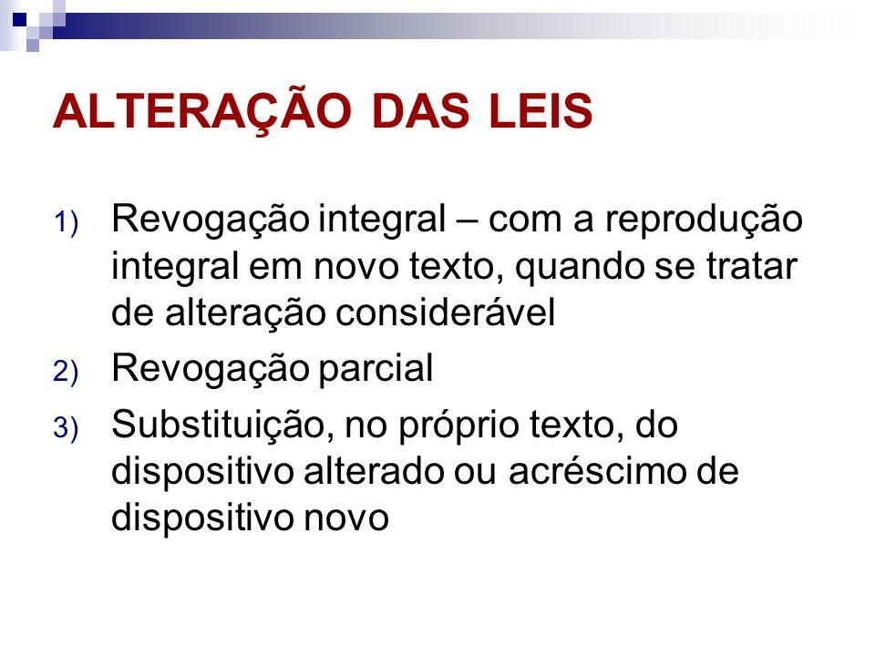 ALTERAÇÃO DAS LEIS 1) Revogação integral – com a reprodução integral em novo texto, quando se tratar de alteração considerável 2) Revogação parcial 3)
