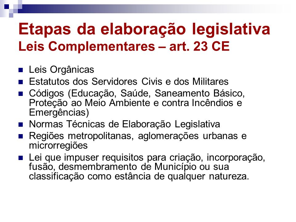 Etapas da elaboração legislativa Leis Complementares – art. 23 CE Leis Orgânicas Estatutos dos Servidores Civis e dos Militares Códigos (Educação, Saú