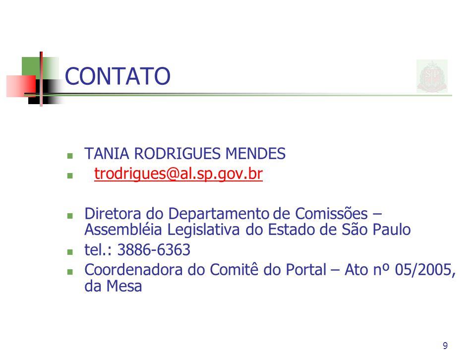 9 CONTATO TANIA RODRIGUES MENDES trodrigues@al.sp.gov.br Diretora do Departamento de Comissões – Assembléia Legislativa do Estado de São Paulo tel.: 3886-6363 Coordenadora do Comitê do Portal – Ato nº 05/2005, da Mesa