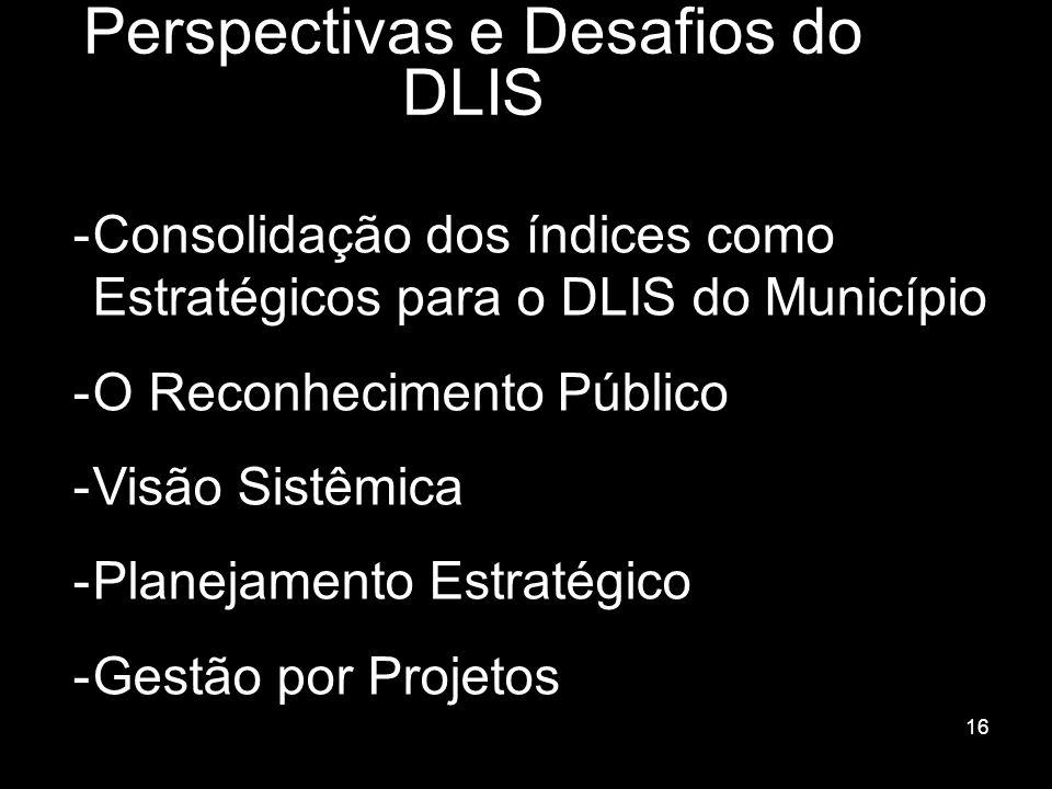 16 Perspectivas e Desafios do DLIS -Consolidação dos índices como Estratégicos para o DLIS do Município -O Reconhecimento Público -Visão Sistêmica -Pl