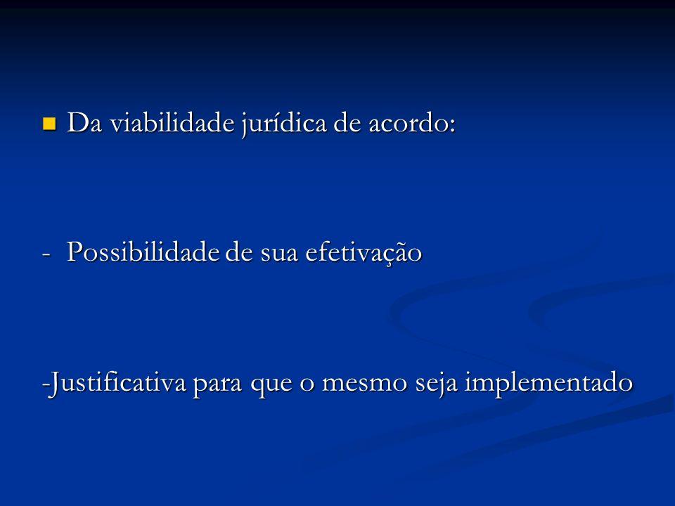 Da viabilidade jurídica de acordo: Da viabilidade jurídica de acordo: - Possibilidade de sua efetivação -Justificativa para que o mesmo seja implementado