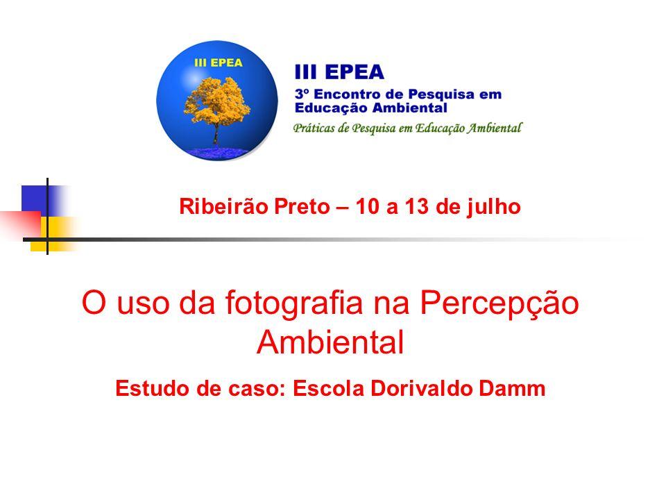 Ribeirão Preto – 10 a 13 de julho O uso da fotografia na Percepção Ambiental Estudo de caso: Escola Dorivaldo Damm