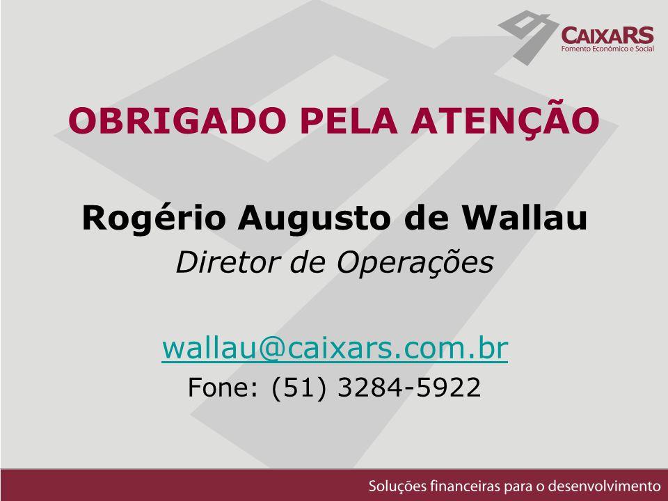 OBRIGADO PELA ATENÇÃO Rogério Augusto de Wallau Diretor de Operações wallau@caixars.com.br Fone: (51) 3284-5922