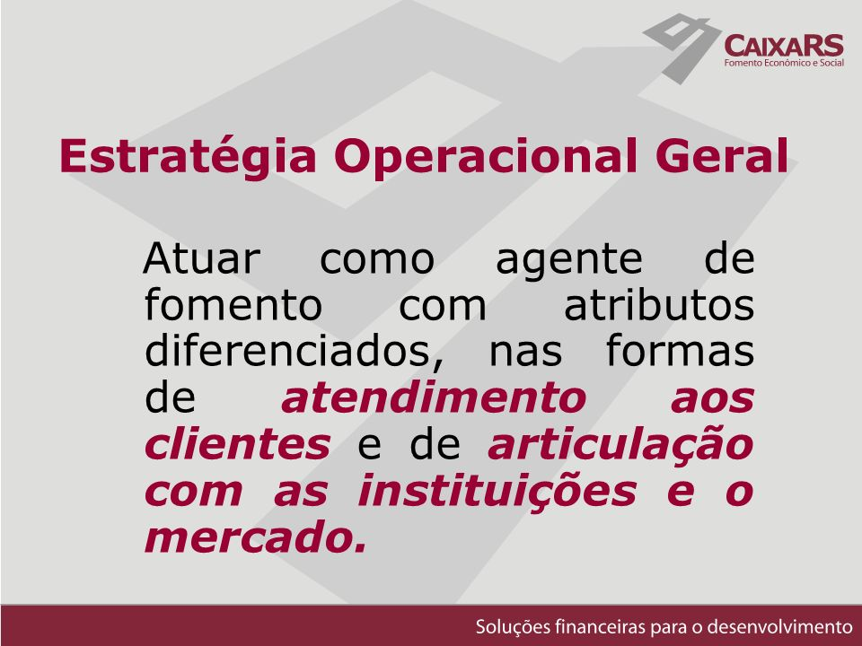 Estratégia Operacional Geral Atuar como agente de fomento com atributos diferenciados, nas formas de atendimento aos clientes e de articulação com as instituições e o mercado.