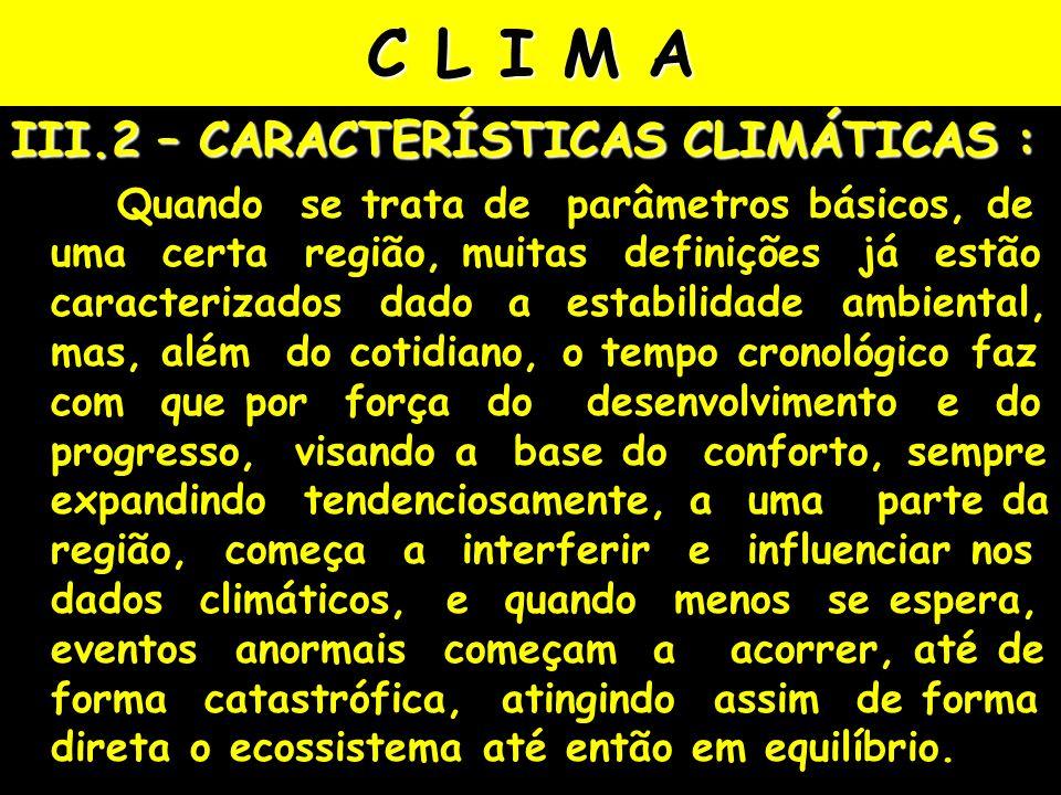 C L I M A III.2 – CARACTERÍSTICAS CLIMÁTICAS : Quando se trata de parâmetros básicos, de uma certa região, muitas definições já estão caracterizados dado a estabilidade ambiental, mas, além do cotidiano, o tempo cronológico faz com que por força do desenvolvimento e do progresso, visando a base do conforto, sempre expandindo tendenciosamente, a uma parte da região, começa a interferir e influenciar nos dados climáticos, e quando menos se espera, eventos anormais começam a acorrer, até de forma catastrófica, atingindo assim de forma direta o ecossistema até então em equilíbrio.