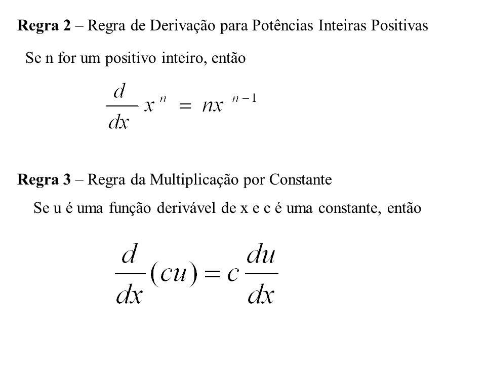 Regra 2 – Regra de Derivação para Potências Inteiras Positivas Se n for um positivo inteiro, então Regra 3 – Regra da Multiplicação por Constante Se u é uma função derivável de x e c é uma constante, então