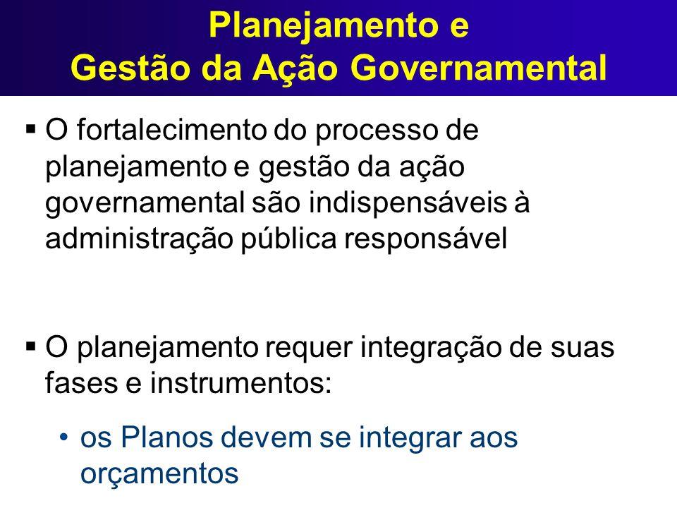 Planejamento e Gestão da Ação Governamental O fortalecimento do processo de planejamento e gestão da ação governamental são indispensáveis à administr