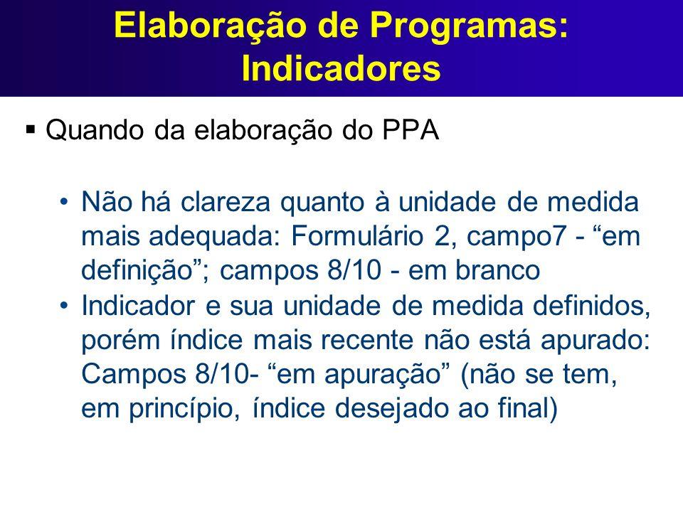 Elaboração de Programas: Indicadores Quando da elaboração do PPA Não há clareza quanto à unidade de medida mais adequada: Formulário 2, campo7 - em de