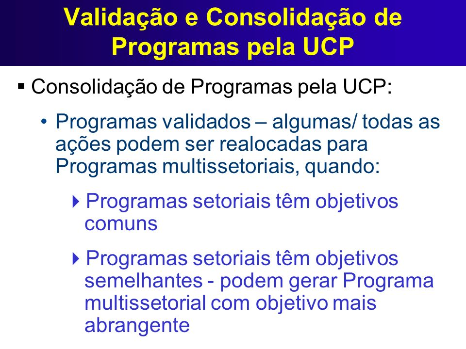 Validação e Consolidação de Programas pela UCP Consolidação de Programas pela UCP: Programas validados – algumas/ todas as ações podem ser realocadas