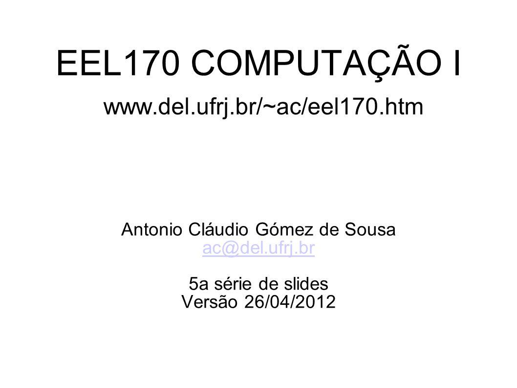 EEL170 COMPUTAÇÃO I www.del.ufrj.br/~ac/eel170.htm Antonio Cláudio Gómez de Sousa ac@del.ufrj.br 5a série de slides Versão 26/04/2012