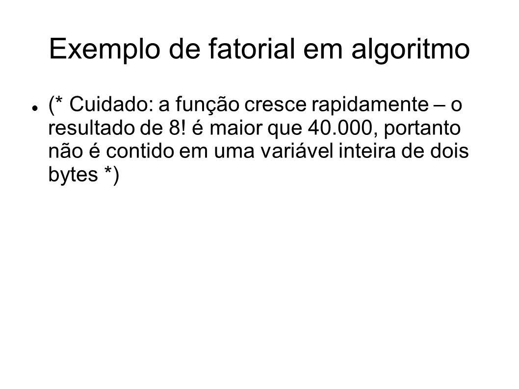 Exemplo de fatorial em algoritmo (* Cuidado: a função cresce rapidamente – o resultado de 8! é maior que 40.000, portanto não é contido em uma variáve