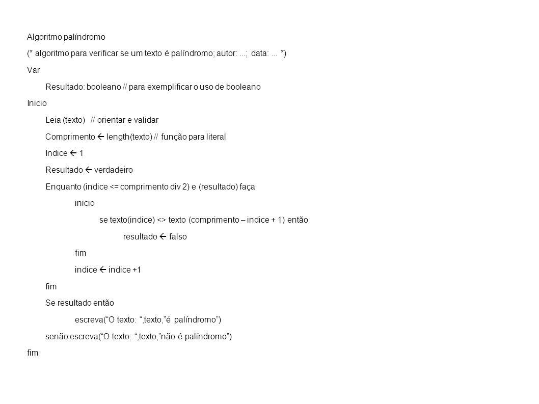 Algoritmo palíndromo (* algoritmo para verificar se um texto é palíndromo; autor:...; data:... *) Var Resultado: booleano // para exemplificar o uso d