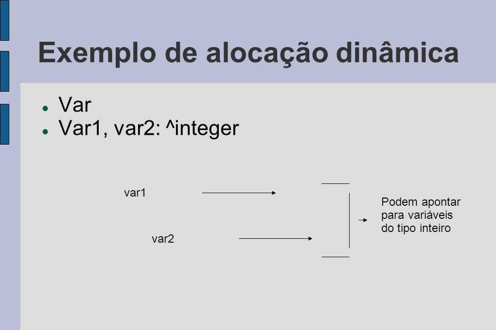 Exemplo de alocação dinâmica Var Var1, var2: ^integer var1 var2 Podem apontar para variáveis do tipo inteiro
