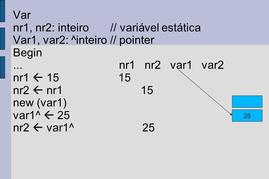Var nr1, nr2: inteiro // variável estática Var1, var2: ^inteiro // pointer Begin... nr1 nr2 var1 var2 nr1 15 15 nr2 nr1 15 new (var1) var1^ 25 nr2 var