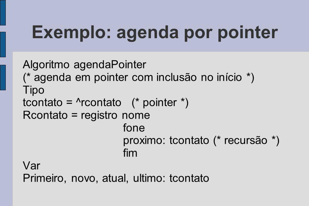 Exemplo: agenda por pointer Algoritmo agendaPointer (* agenda em pointer com inclusão no início *) Tipo tcontato = ^rcontato (* pointer *) Rcontato =