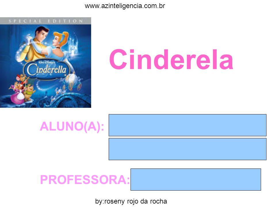 Cinderela ALUNO(A): PROFESSORA: by:roseny rojo da rocha www.azinteligencia.com.br