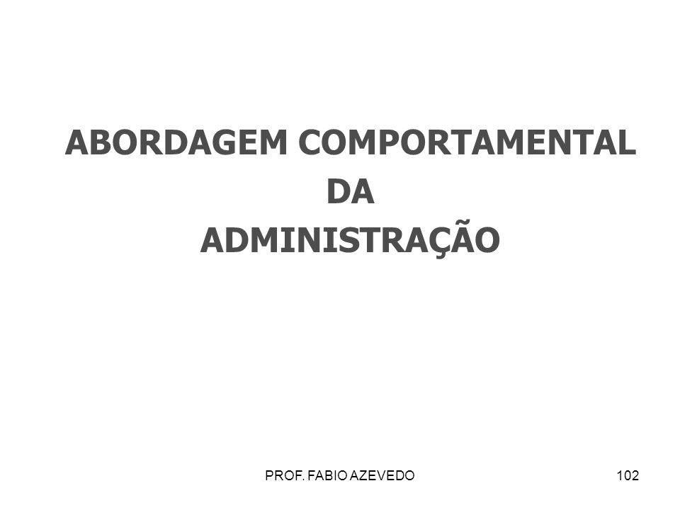 102 ABORDAGEM COMPORTAMENTAL DA ADMINISTRAÇÃO PROF. FABIO AZEVEDO