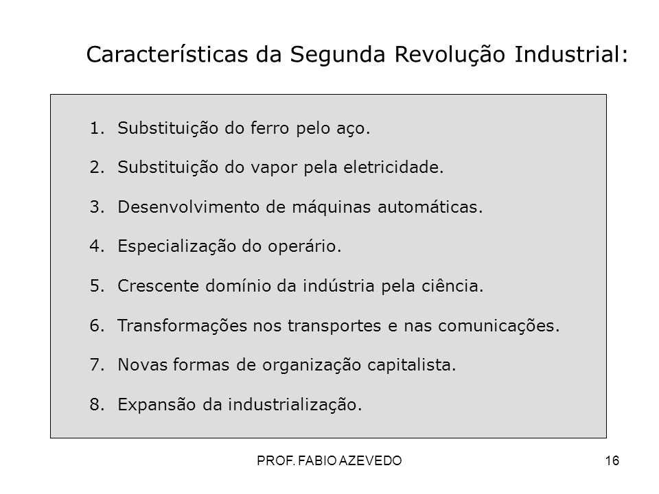 16 Características da Segunda Revolução Industrial: 1. Substituição do ferro pelo aço. 2. Substituição do vapor pela eletricidade. 3. Desenvolvimento
