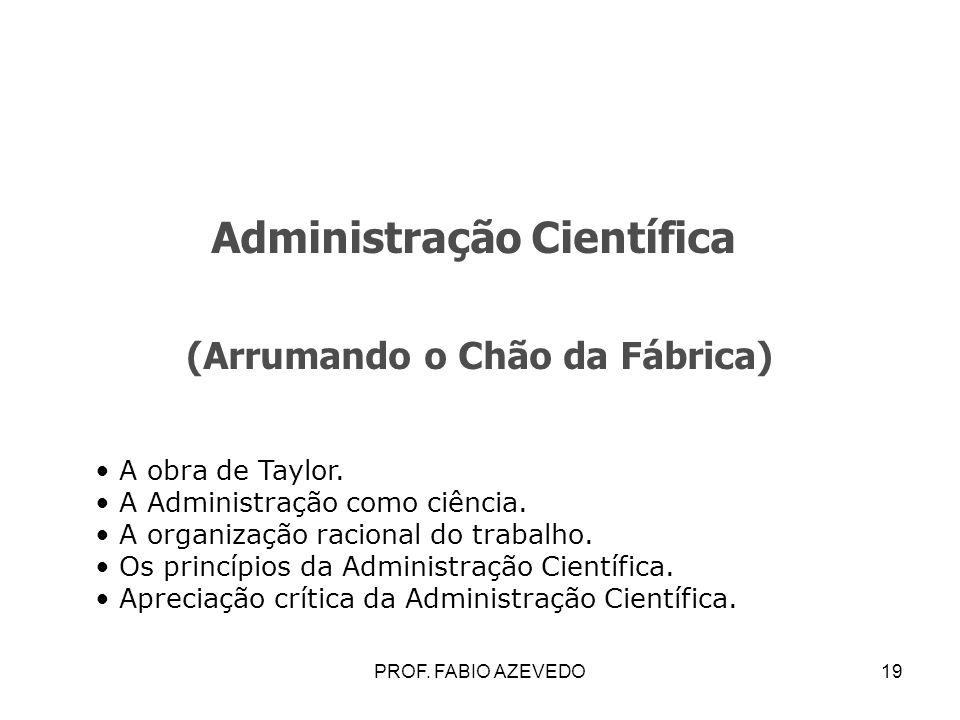 19 Administração Científica (Arrumando o Chão da Fábrica) A obra de Taylor. A Administração como ciência. A organização racional do trabalho. Os princ