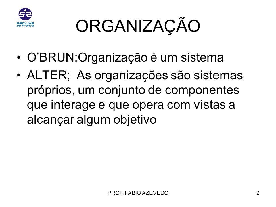 PROF. FABIO AZEVEDO2 ORGANIZAÇÃO OBRUN;Organização é um sistema ALTER; As organizações são sistemas próprios, um conjunto de componentes que interage