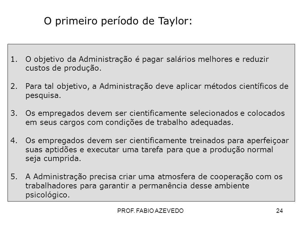 24 O primeiro período de Taylor: 1.O objetivo da Administração é pagar salários melhores e reduzir custos de produção. 2.Para tal objetivo, a Administ
