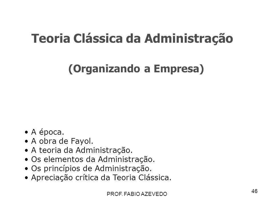 46 Teoria Clássica da Administração (Organizando a Empresa) A época. A obra de Fayol. A teoria da Administração. Os elementos da Administração. Os pri