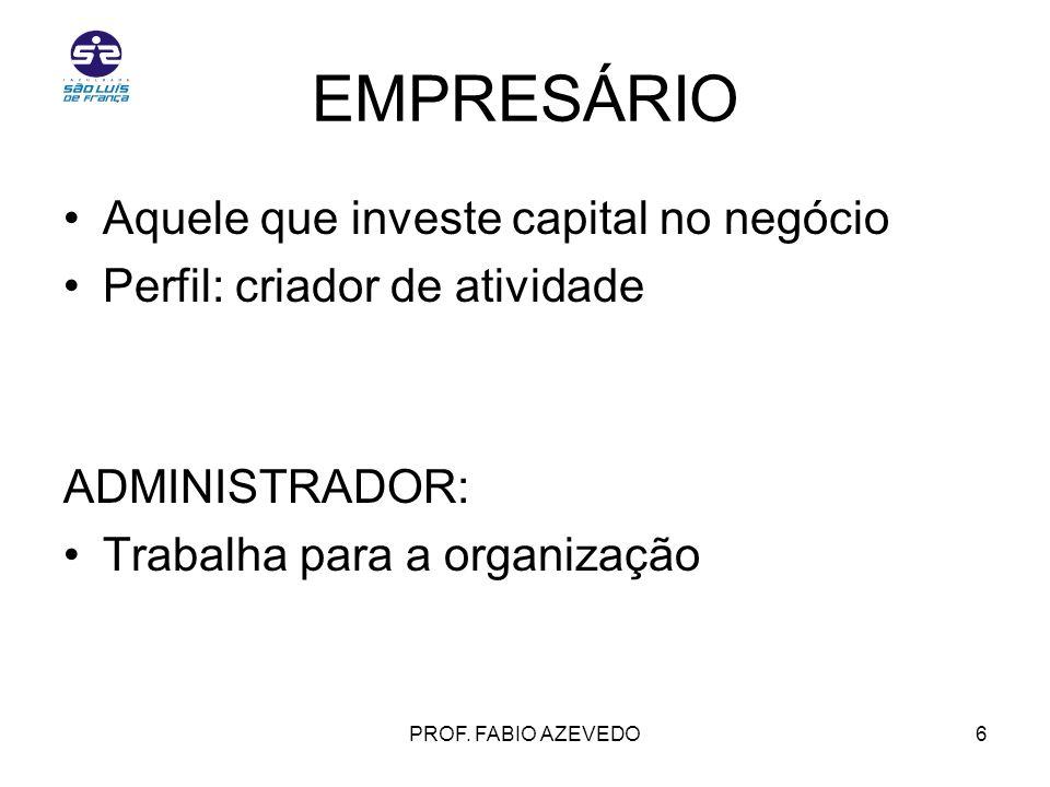 6 EMPRESÁRIO Aquele que investe capital no negócio Perfil: criador de atividade ADMINISTRADOR: Trabalha para a organização PROF. FABIO AZEVEDO