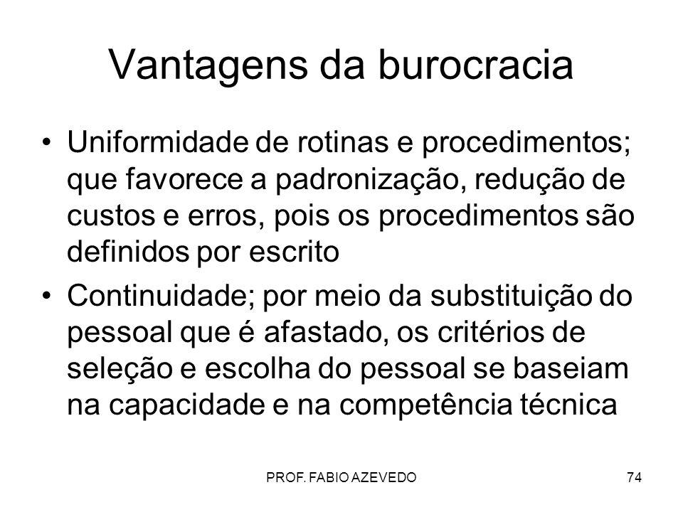74 Vantagens da burocracia Uniformidade de rotinas e procedimentos; que favorece a padronização, redução de custos e erros, pois os procedimentos são