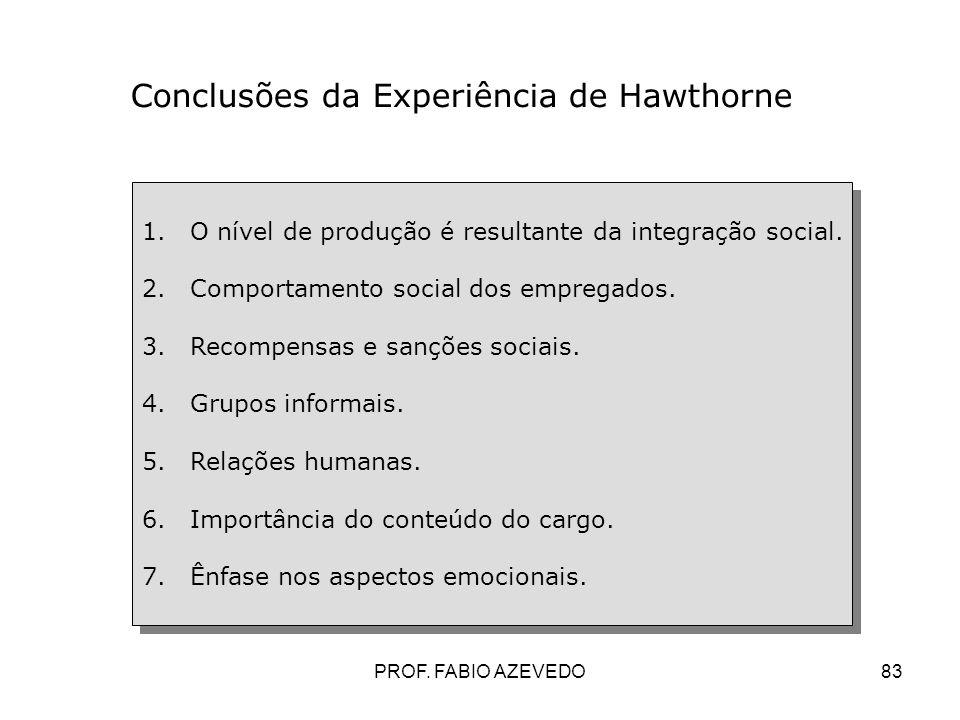 83 Conclusões da Experiência de Hawthorne 1.O nível de produção é resultante da integração social. 2.Comportamento social dos empregados. 3.Recompensa