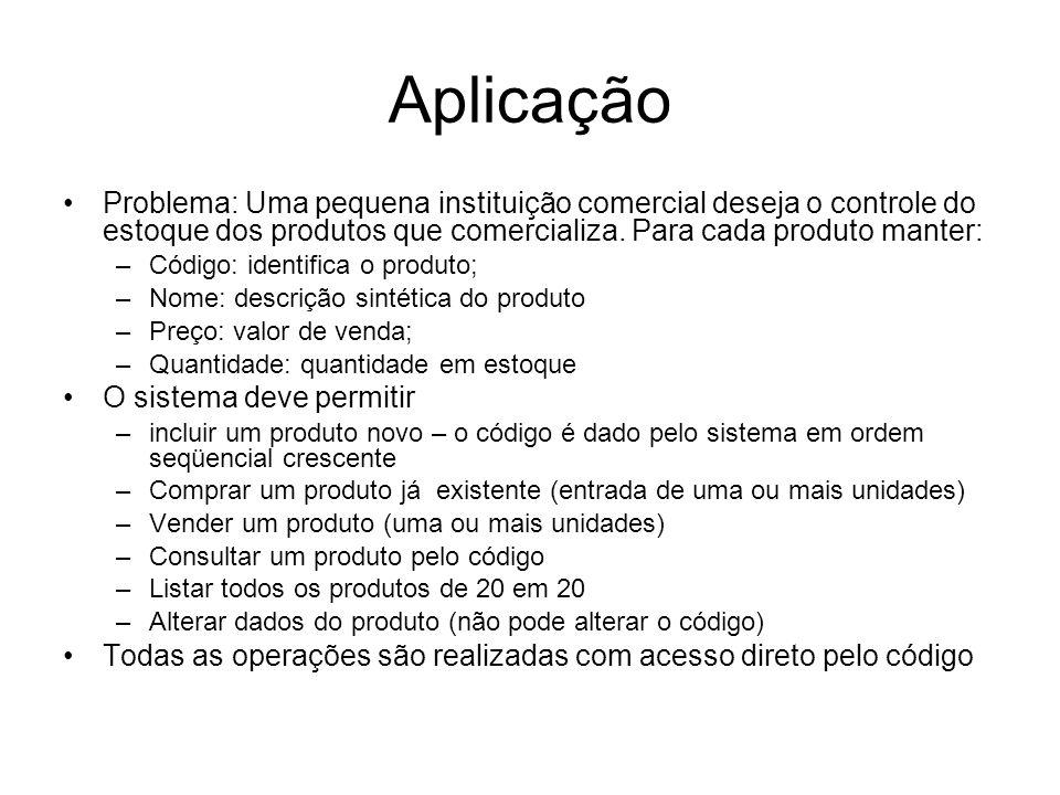 Aplicação Problema: Uma pequena instituição comercial deseja o controle do estoque dos produtos que comercializa. Para cada produto manter: –Código: i