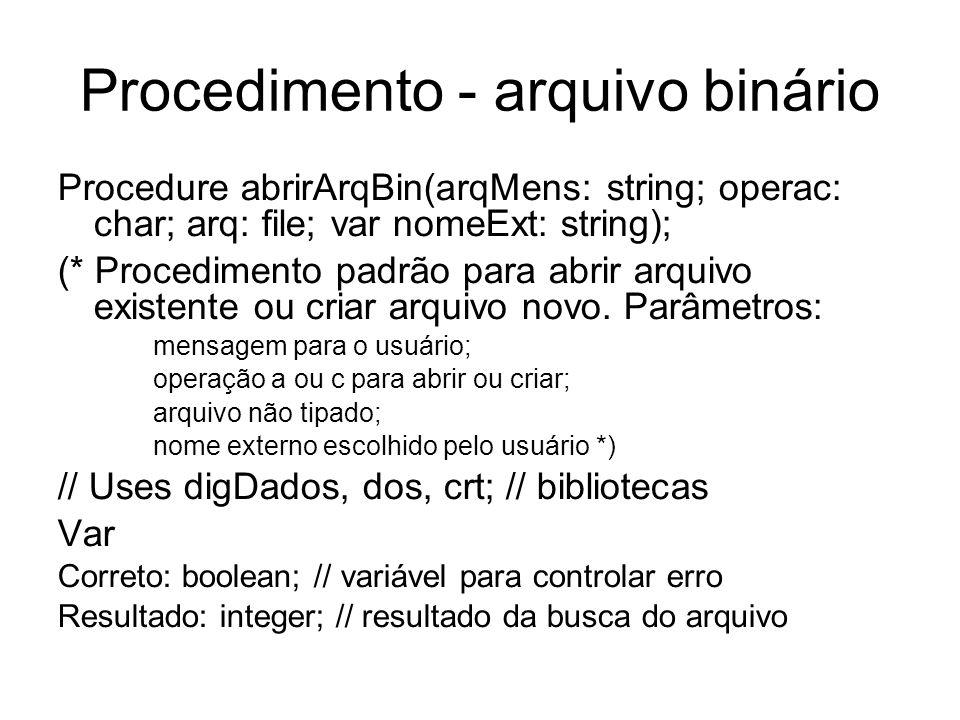 Procedimento - arquivo binário Procedure abrirArqBin(arqMens: string; operac: char; arq: file; var nomeExt: string); (* Procedimento padrão para abrir