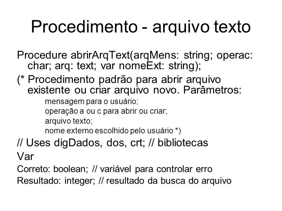 Procedimento - arquivo texto Procedure abrirArqText(arqMens: string; operac: char; arq: text; var nomeExt: string); (* Procedimento padrão para abrir